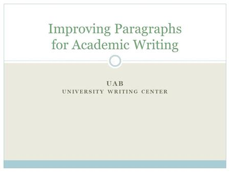 UAB UNIVERSITY WRITING CENTER Improving Paragraphs for Academic Writing.