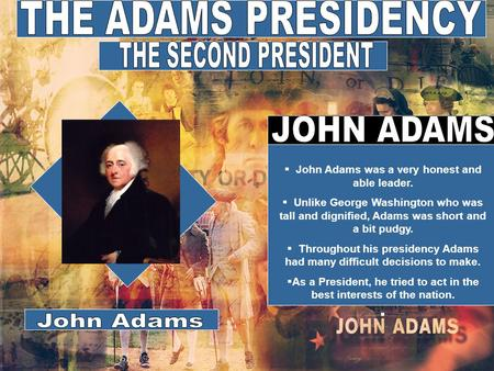  John Adams was a very honest and able leader.  Unlike George Washington who was tall and dignified, Adams was short and a bit pudgy.  Throughout his.