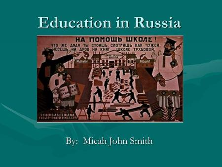 Education in Russia By: Micah John Smith. History of Russian Education Russia's higher education system started with the foundation of the universities.