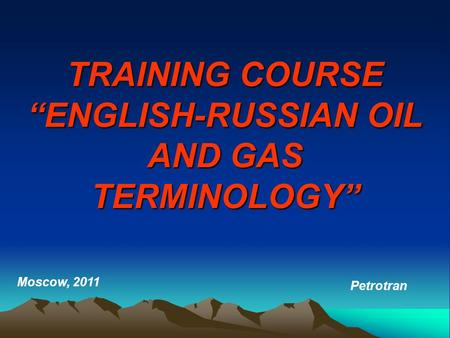"TRAINING COURSE ""ENGLISH-RUSSIAN OIL AND GAS TERMINOLOGY"" Moscow, 2011 Petrotran."