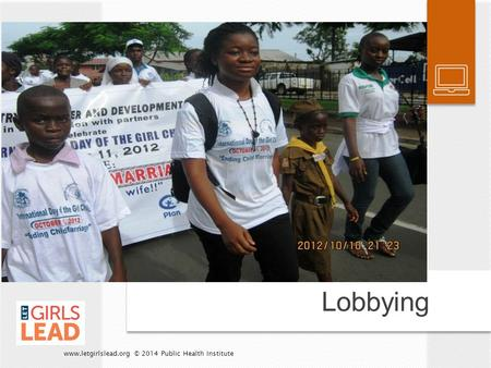 Lobbying www.letgirlslead.org © 2014 Public Health Institute.