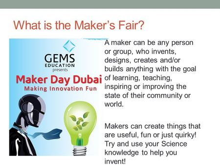 What is the Maker's Fair? A maker can be any person or group, who invents, designs, creates and/or builds anything with the goal of learning, teaching,
