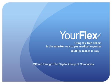 Using tax-free dollars is the smarter way to pay medical expenses YourFlex makes it easy Offered through The Capitol Group of Companies.
