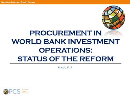 PROCUREMENT IN WORLD BANK INVESTMENT OPERATIONS: STATUS OF THE REFORM March, 2014 Operations Policy and Country Services.