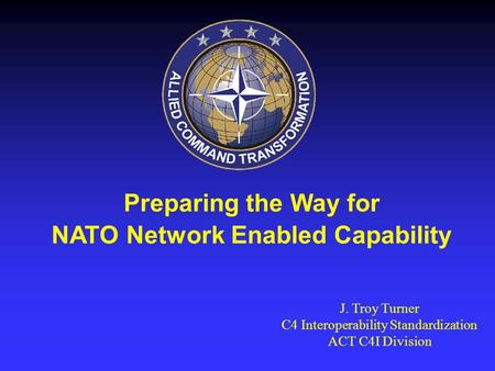 Preparing the Way for NATO Network Enabled Capability J. Troy Turner C4 Interoperability Standardization ACT C4I Division.