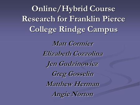 Online/Hybrid Course Research for Franklin Pierce College Rindge Campus Matt Cormier Elizabeth Cozzolina Jen Gudzinowicz Greg Gosselin Matthew Herman Angie.