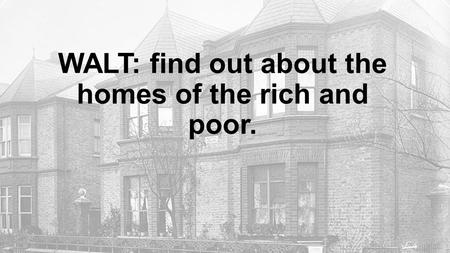 WALT: find out about the homes of the rich and poor.