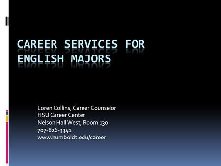 Loren Collins, Career Counselor HSU Career Center Nelson Hall West, Room 130 707-826-3341 www.humboldt.edu/career.