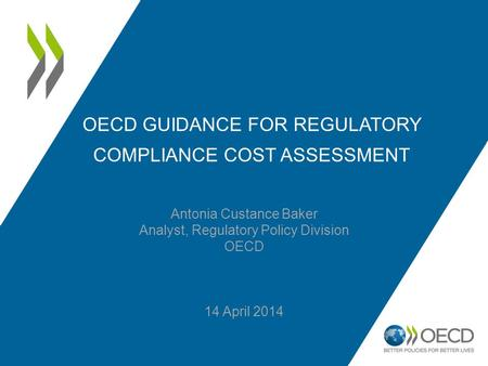 OECD GUIDANCE FOR REGULATORY COMPLIANCE COST ASSESSMENT Antonia Custance Baker Analyst, Regulatory Policy Division OECD 14 April 2014.