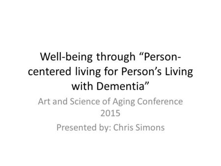 "Well-being through ""Person- centered living for Person's Living with Dementia"" Art and Science of Aging Conference 2015 Presented by: Chris Simons."