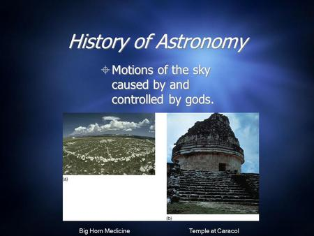 History of Astronomy  Motions of the sky caused by and controlled by gods. Big Horn Medicine Wheel Temple at Caracol.