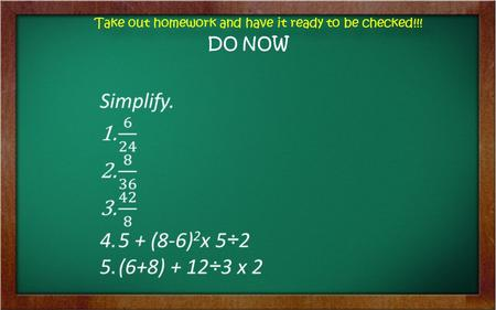 Take out homework and have it ready to be checked!!!