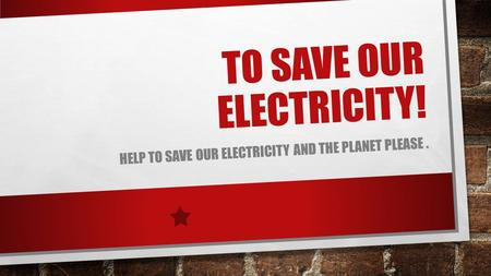 TO SAVE OUR ELECTRICITY! HELP TO SAVE OUR ELECTRICITY AND THE PLANET PLEASE.