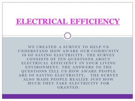 WE CREATED A SURVEY TO HELP US UNDERSTAND HOW AWARE OUR COMMUNITY IS OF SAVING ELECTRICITY. THE SURVEY CONSISTS OF TEN QUESTIONS ABOUT ELECTRICAL EFFICIENCY.