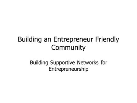 Building an Entrepreneur Friendly Community Building Supportive Networks for Entrepreneurship.