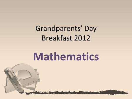 Grandparents' Day Breakfast 2012 Mathematics. Today's students are expected to solve tomorrow's problems. Our goal: To teach St. Francis students to be.