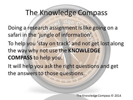 The Knowledge Compass Doing a research assignment is like going on a safari in the 'jungle of information'. To help you 'stay on track' and not get lost.