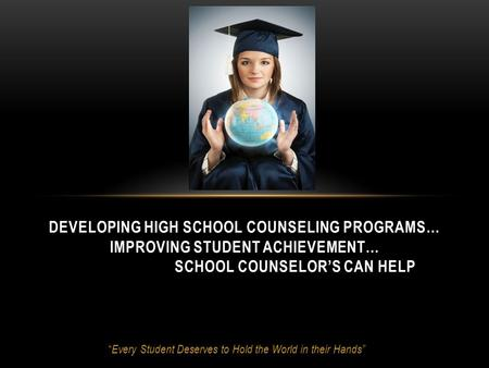 """ Every Student Deserves to Hold the World in their Hands"" DEVELOPING HIGH SCHOOL COUNSELING PROGRAMS… IMPROVING STUDENT ACHIEVEMENT… SCHOOL COUNSELOR'S."