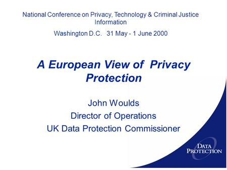 A European View of Privacy Protection John Woulds Director of Operations UK Data Protection Commissioner National Conference on Privacy, Technology & Criminal.