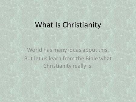 What Is Christianity World has many ideas about this. But let us learn from the Bible what Christianity really is.