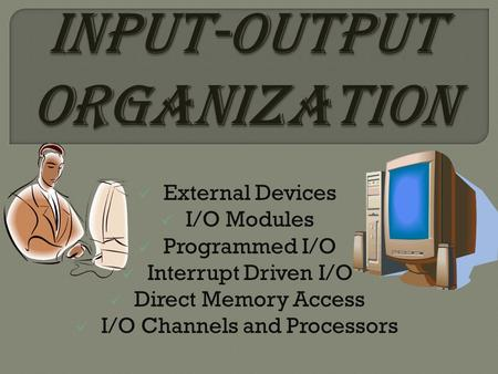 External Devices I/O Modules Programmed I/O Interrupt Driven I/O Direct Memory Access I/O Channels and Processors.