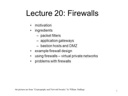 1 Lecture 20: Firewalls motivation ingredients –packet filters –application gateways –bastion hosts and DMZ example firewall design using firewalls – virtual.