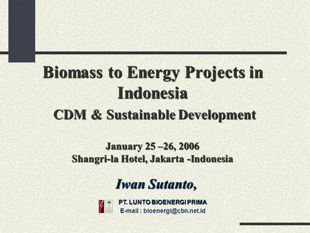 Biomass to Energy Projects in Indonesia CDM & Sustainable Development January 25 –26, 2006 Shangri-la Hotel, Jakarta -Indonesia Iwan Sutanto, PT. LUNTO.