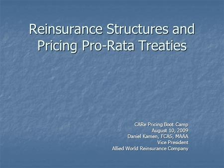 Reinsurance Structures and Pricing Pro-Rata Treaties CARe Pricing Boot Camp August 10, 2009 Daniel Kamen, FCAS, MAAA Vice President Allied World Reinsurance.