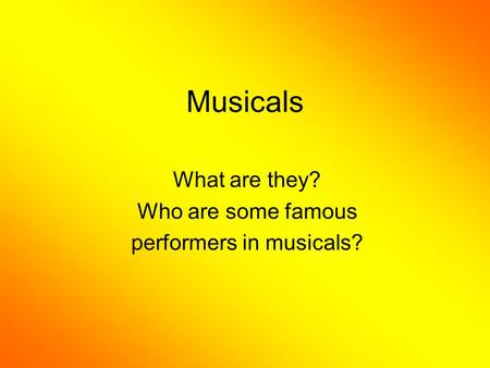 Musicals What are they? Who are some famous performers in musicals?