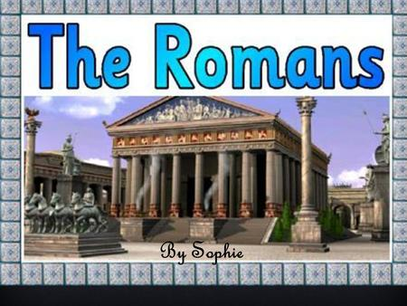 By Sophie. THE ROMANS Towns  The Romans built Britain's first towns.  Throughout their empire,the Romans built their towns in exactly the same style.
