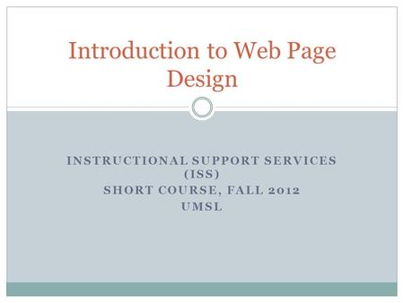 INSTRUCTIONAL SUPPORT SERVICES (ISS) SHORT COURSE, FALL 2012 UMSL Introduction to Web Page Design.