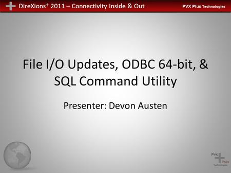 DireXions + 2011 – Connectivity Inside & Out File I/O Updates, ODBC 64-bit, & SQL Command Utility Presenter: Devon Austen.