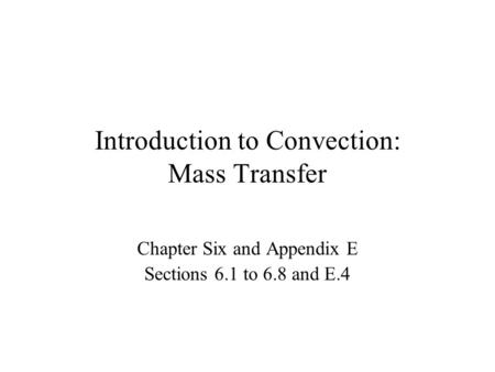 Introduction to Convection: Mass Transfer Chapter Six and Appendix E Sections 6.1 to 6.8 and E.4.