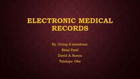 ELECTRONIC MEDICAL RECORDS By Group 5 members: Kinal Patel David A. Ronca Tolulope Oke.