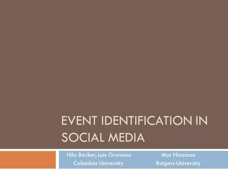 EVENT IDENTIFICATION IN SOCIAL MEDIA Hila Becker, Luis Gravano Mor Naaman Columbia University Rutgers University.
