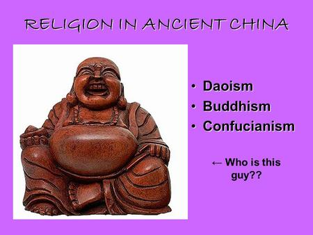 RELIGION IN ANCIENT CHINA DaoismDaoism BuddhismBuddhism ConfucianismConfucianism ← Who is this guy??