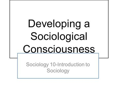 Developing a Sociological Consciousness Sociology 10-Introduction to Sociology.