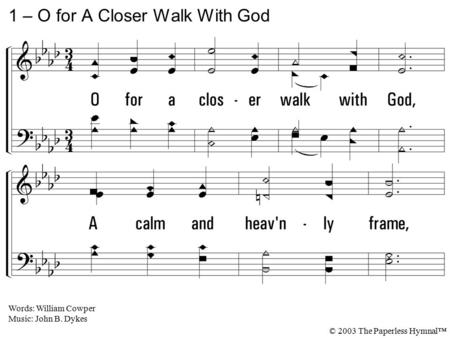 1. O for a closer walk with God, A calm and heavenly frame, A light to shine upon the road That leads me to the Lamb! 1 – O for A Closer Walk With God.