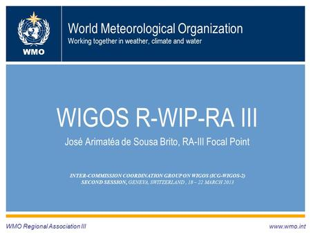 World Meteorological Organization Working together in weather, climate and water WIGOS R-WIP-RA III José Arimatéa de Sousa Brito, RA-III Focal Point WMO.