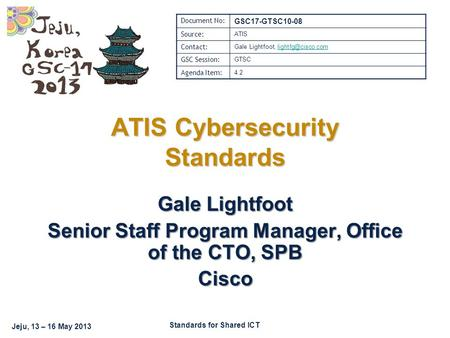 Standards for Shared ICT Jeju, 13 – 16 May 2013 Gale Lightfoot Senior Staff Program Manager, Office of the CTO, SPB Cisco ATIS Cybersecurity Standards.