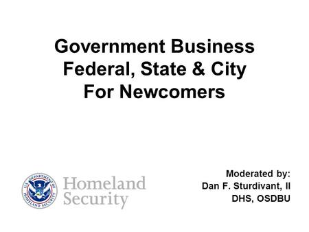 Government Business Federal, State & City For Newcomers Moderated by: Dan F. Sturdivant, II DHS, OSDBU.