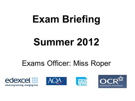 Exam Briefing Summer 2012 Exams Officer: Miss Roper.
