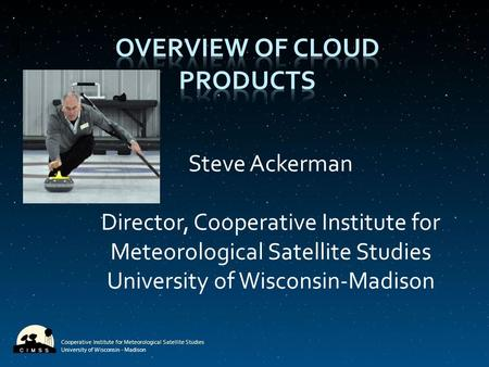Cooperative Institute for Meteorological Satellite Studies University of Wisconsin - Madison Steve Ackerman Director, Cooperative Institute for Meteorological.