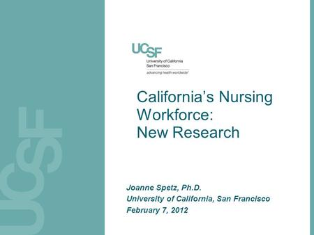 California's Nursing Workforce: New Research Joanne Spetz, Ph.D. University of California, San Francisco February 7, 2012.