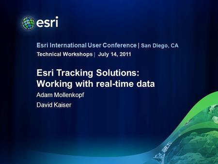 Esri International User Conference | San Diego, CA Technical Workshops | Esri Tracking Solutions: Working with real-time data Adam Mollenkopf David Kaiser.
