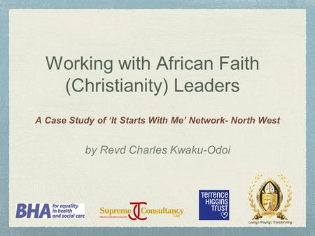 Working with African Faith (Christianity) Leaders A Case Study of 'It Starts With Me' Network- North West by Revd Charles Kwaku-Odoi.