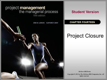 Project Closure CHAPTER FOURTEEN Student Version Copyright © 2011 by The McGraw-Hill Companies, Inc. All rights reserved. McGraw-Hill/Irwin.