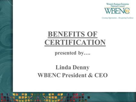 BENEFITS OF CERTIFICATION presented by…. Linda Denny WBENC President & CEO.