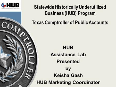 Statewide Historically Underutilized Business (HUB) Program Texas Comptroller of Public Accounts HUB Assistance Lab Presented by Keisha Gash HUB Marketing.