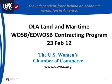 1 The U.S. Women's Chamber of Commerce www.uswcc.org The independent force behind an economic revolution in America. DLA Land and Maritime WOSB/EDWOSB.